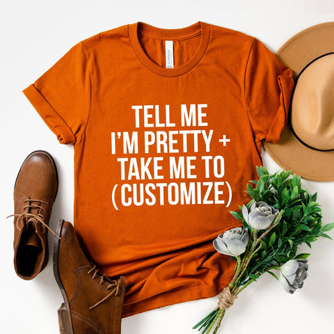 Tell Me I'm Pretty + Take Me To (Customize) T-Shirt (White Text)