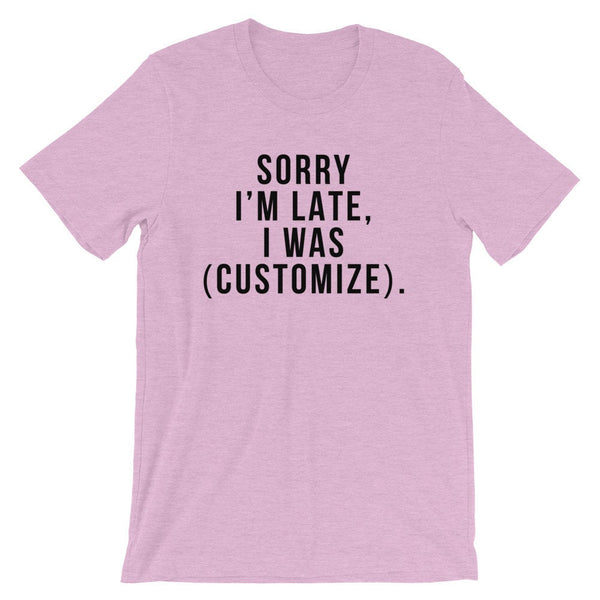 Sorry I'm Late, I Was (Customize). T-Shirt (Black Text)