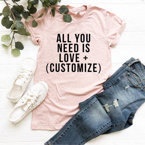 All You Need Is Love + (Customize) T-Shirt (Black Text)