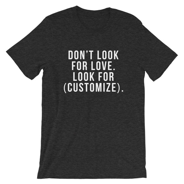 Don't Look For Love. Look For (Customize). T-Shirt (White Text)