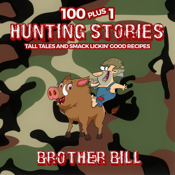 100 Plus 1 Hunting Stories: Tall Tales and Smack Lickin' Good Recipes