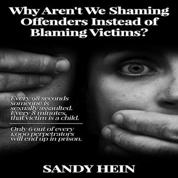 Why Aren't We Shaming Offenders Instead of Blaming Victims? Every 98 seconds someone is sexually assaulted. Every 8 minutes that victim is a child. Only 6 out of every 1,000 perpetrators will end up in prison.  (Hardcover)