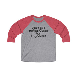 Sassy & Swag Collections - Don't Be a Drama Queen Be a Sassy Queen Tri-Blend 3/4 Raglan Tee