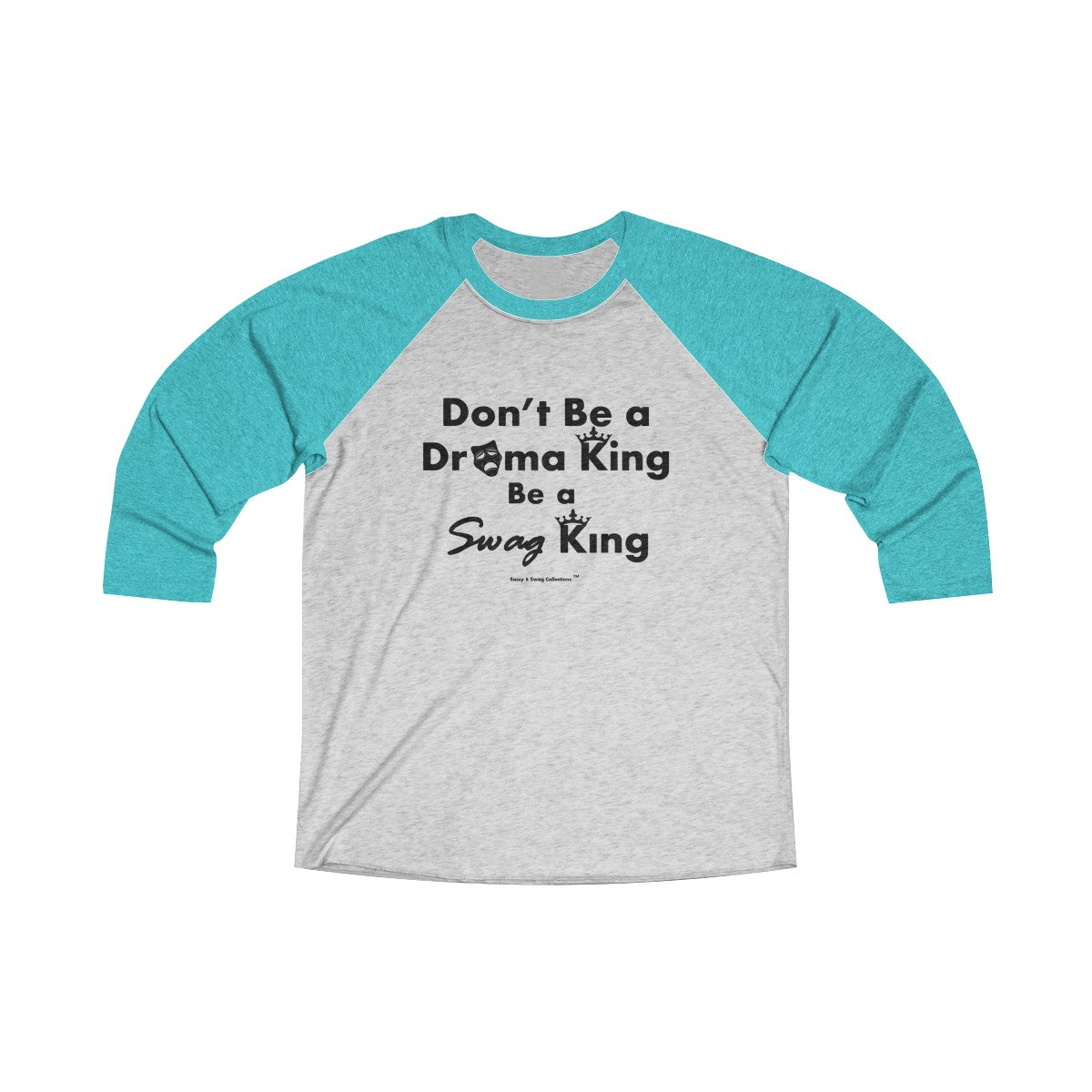 Sassy & Swag Collections - Don't Be a Drama King Be a Swag King Tri-Blend 3/4 Raglan Tee