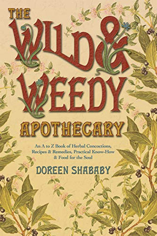 The Wild & Weedy Apothecary: An A to Z Book of Herbal Concoctions, Recipes & Remedies, Practical Know-How & Food for the Soul