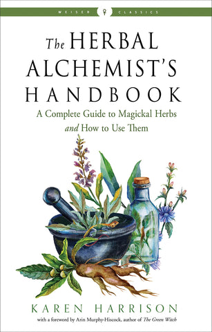 The Herbal Alchemist's Handbook: A Complete Guide to Magickal Herbs and How to Use Them (Weiser Classics Series)