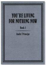 Load image into Gallery viewer, YOU'RE LIVING FOR NOTHING NOW (BOOK 1) by André Príncipe
