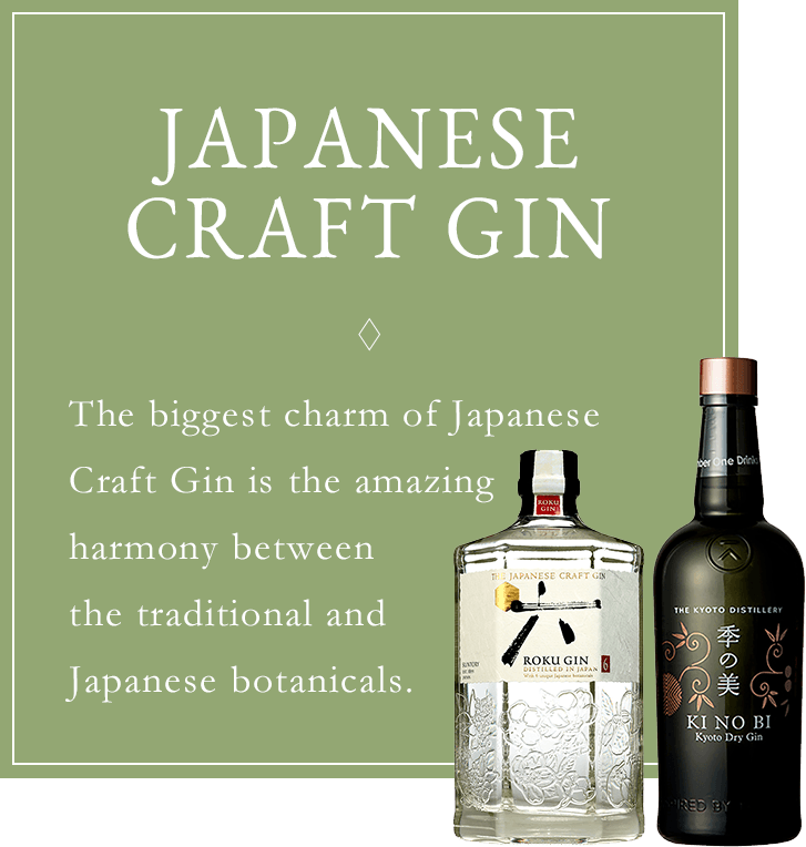 JAPANESE CRAFT GIN The biggest charm of Japanese Craft Gin is the amazing harmony between Japanese botanicals and the traditional ones.