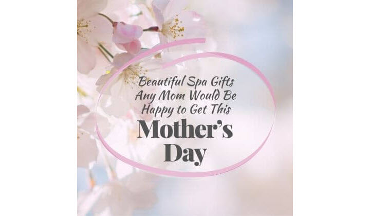 BEAUTIFUL SPA GIFTS (AND MESSAGES) ANY MOM WOULD BE HAPPY TO GET THIS MOTHER'S DAY