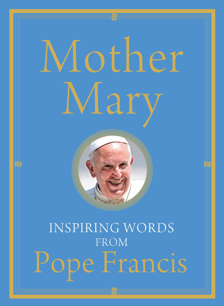 Mother Mary: Inspiring Words from Pope Francis