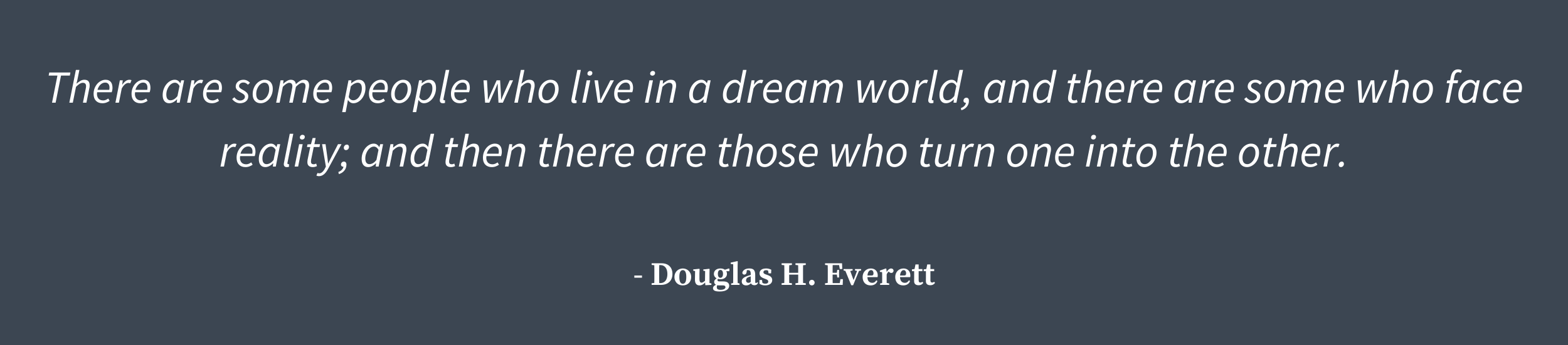 There are some people who live in a dream world, and there are some who face reality; and then there are those who turn one into the other.  warrior medicine quote Douglas H. Everett