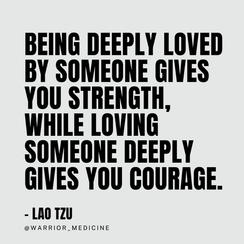 Being deeply loved by someone gives you strength, while loving someone deeply gives you courage. Lao Tzu quote