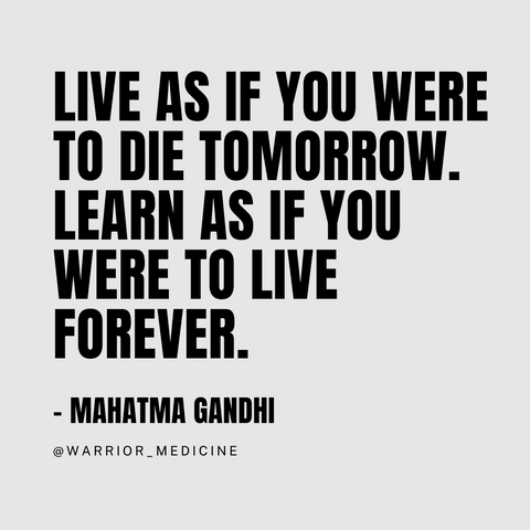 Live as if you were to die tomorrow. Learn as if you were to live forever. quote Mahatma Gandhi