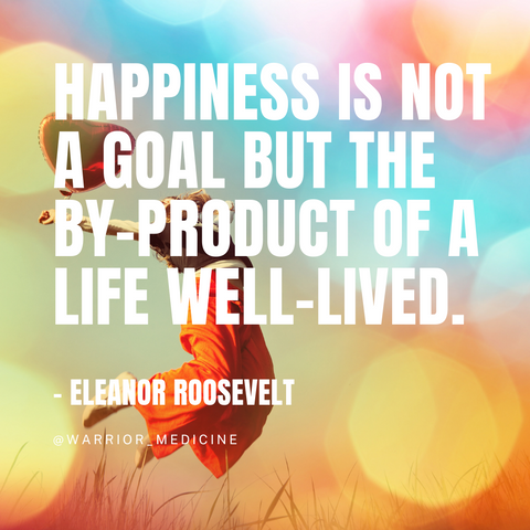warrior medicine quote box Eleanor Roosevelt Happiness is not a goal but the by-product of a life well lived