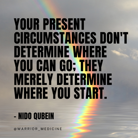 """warrior medicine quote """"YOUR PRESENT CIRCUMSTANCES DON'T DETERMINE WHERE YOU CAN GO; THEY MERELY DETERMINE WHERE YOU START."""" -NIDO QUBEIN"""