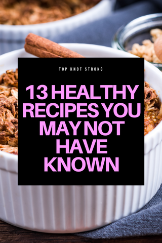 13 Healthy Recipes You May Not Have Known - Top Knot Strong