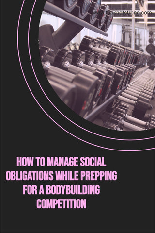 How to manage social obligations while preparing for a bodybuilding competition