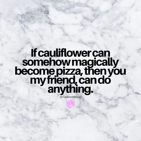 If cauliflower can be pizza, you can be anything.