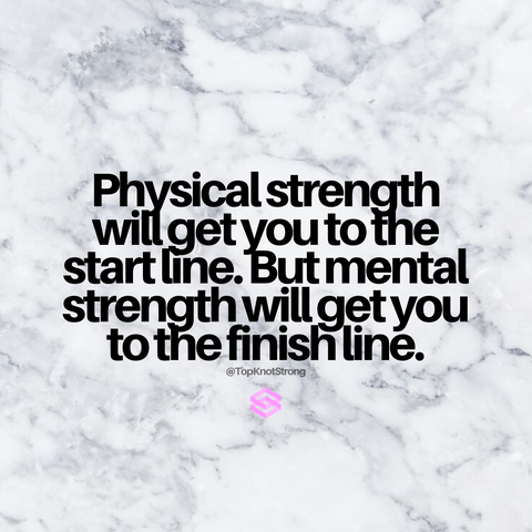 Physical strength will get you to the starting line, but mental strength will get you to the finish line