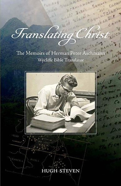 Translating Christ: The Memoirs of Herman Peter Aschmann, Wycliffe Bible Translator