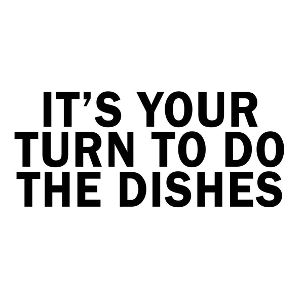 It's Your Turn To Do The Dishes