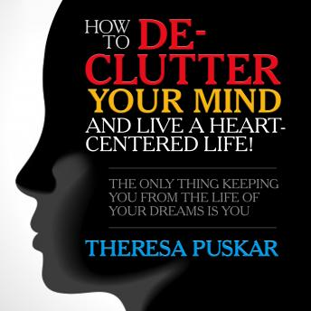 How to De-Clutter Your Mind and Live a Heart-Centered Life! : The Only Thing Keeping You From the Life of Your Dreams is You