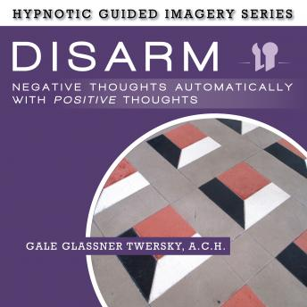 Disarm Negative Thoughts Automatically with Positive Thought: The Hypnotic Guided Imagery Series