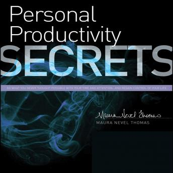 Personal Productivity Secrets: Do what you never thought possible with your time and attention...and regain control of your life