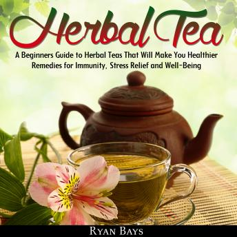 Herbal Tea: A Beginners Guide to Herbal Teas That Will Make You Healthier; Remedies for Immunity, Stress Relief and Well-Being