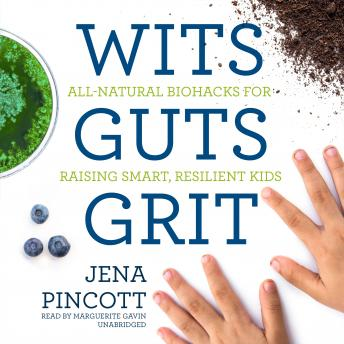 Wits Guts Grit: All-Natural Biohacks for Raising Smart, Resilient Kids