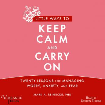 Little Ways to Keep Calm and Carry On: Twenty Lessons for Managing Worry, Anxiety and Fear