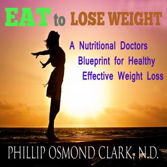 Eat to Lose Weight - A Nutritional Doctors Blueprint for Healthy Effective Weight Loss