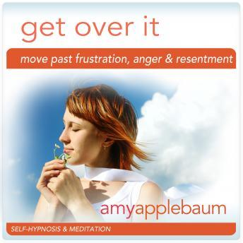 Get Over It: Move Past Frustration, Anger & Resentment