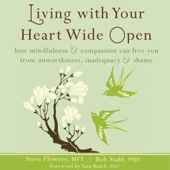 Living with Your Heart Wide Open: How Mindfulness and Compassion Can Free You from Unworthiness, Inadequacy, and Shame