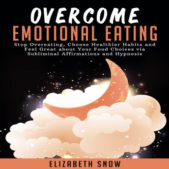 Overcome Emotional Eating: Stop Overeating, Choose Healthier Habits and Feel Great about Your Food Choices via Subliminal Affirmations and Hypnosis
