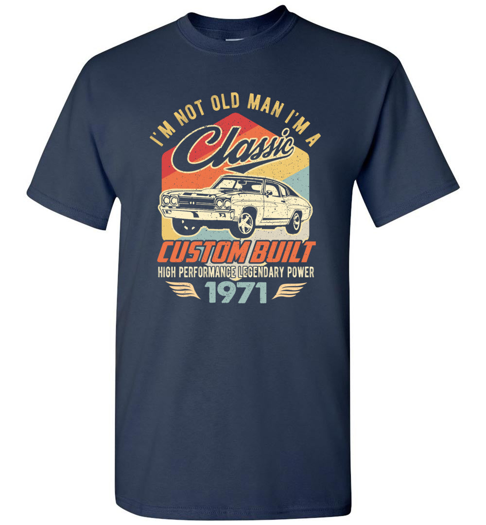 I'm Not Old Man Classic 1971 Custom Built Legendary Short-Sleeve T-Shirt - Make better shirt