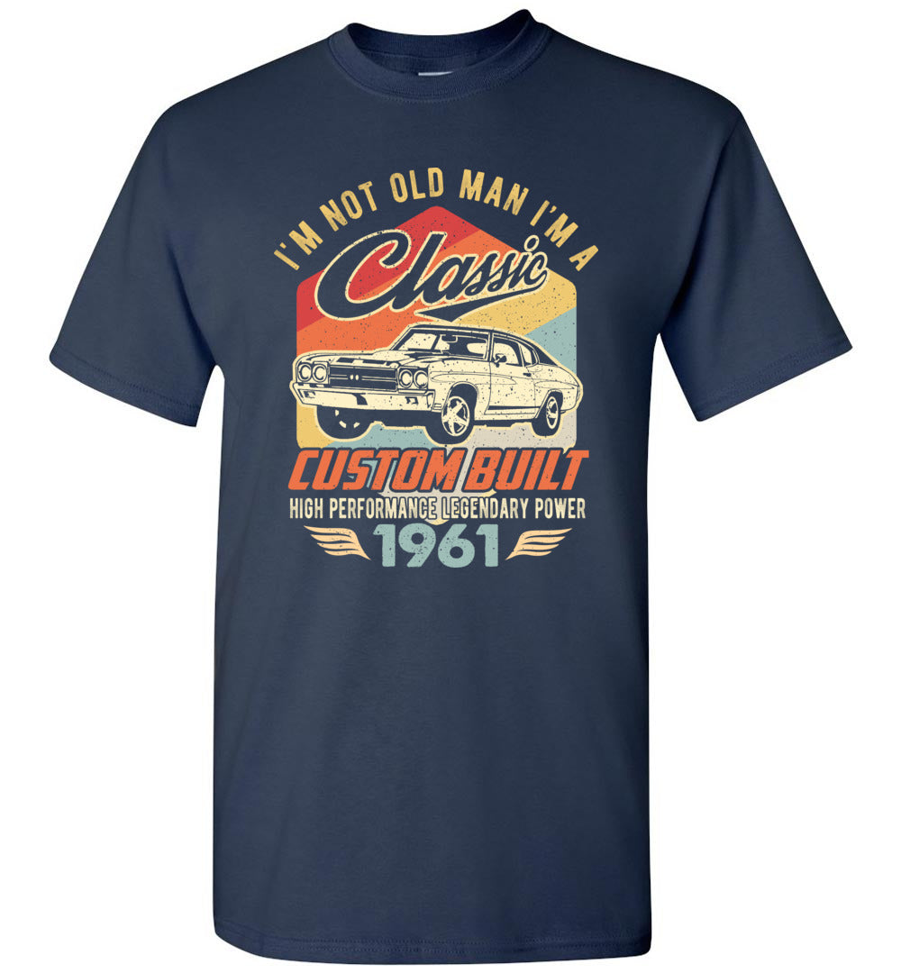 I'm Not Old Man Classic 1961 Custom Built Legendary Short-Sleeve T-Shirt - Make better shirt