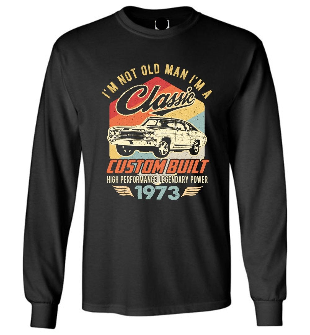 I'm Not Old Man Classic 1973 Custom Built Legendary Long Sleeve T-Shirt - Make better shirt