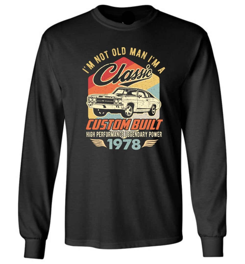 I'm Not Old Man Classic 1978 Custom Built Legendary Long Sleeve T-Shirt - Make better shirt