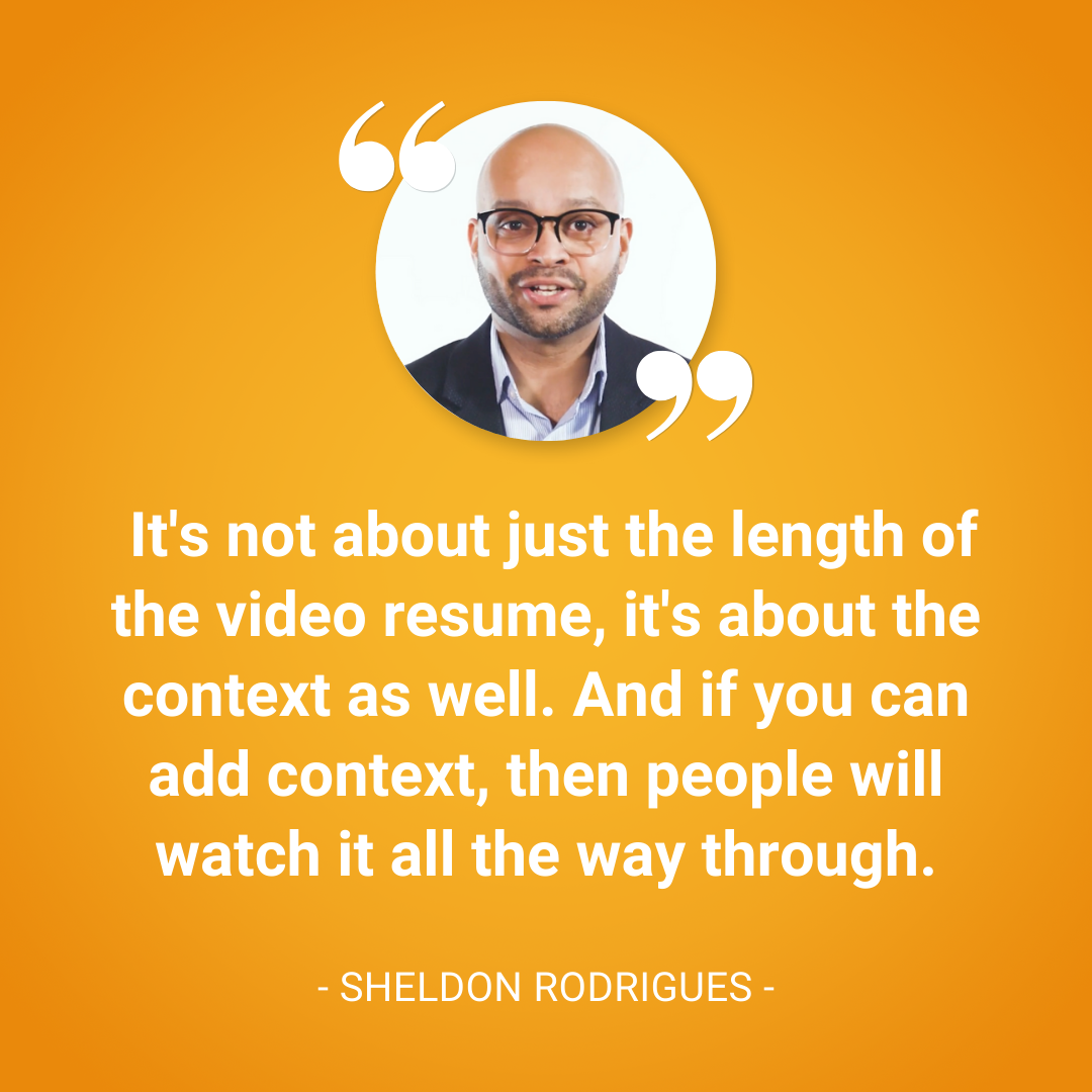 It's not about just the length of the video resume, it's about the context as well. And if you can add context, then people will watch it all the way through. —Sheldon Rodrigues