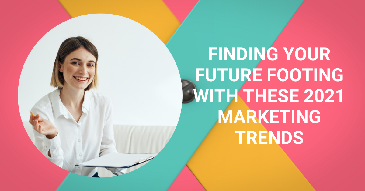Finding Your Future Footing with These 2021 Marketing Trends