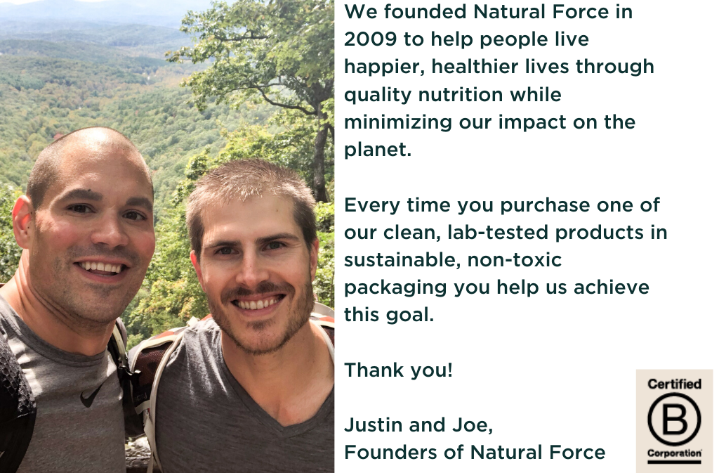 picture of natural force founders justin quinn and joe rakoski image text says we founded natural force in 2009 to help people live happier healthier lives through quality nutrition while minimizing our impact on the planet every time you purchase one of our clean lab tested products in sustainable non toxic packaging you help us achieve this goal thank you justin and joe founders of natural force certified b corporation