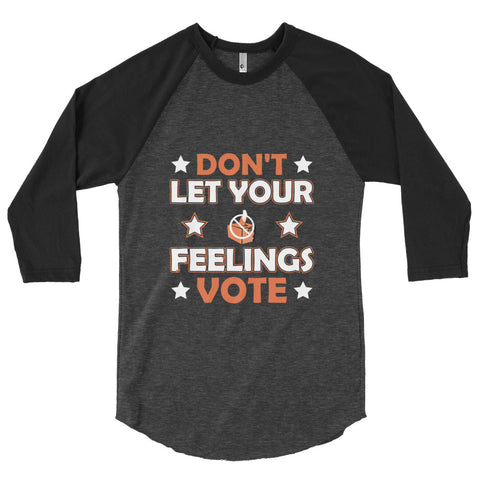A heather black/black 3/4 sleeve shirt from a motivational clothing company that says don't let your feelings vote