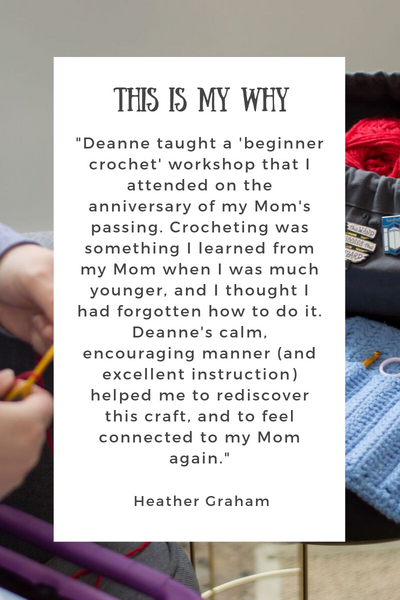 "<p style=""text-align: center;"">Quote from Heather Graham: </p> <p style=""text-Deanne taught a 'beginner crochet' workshop that I attended on the anniversary of my Mom's passing. Crocheting was something I learned from my Mom when I was much younger, and I thought I had forgotten to do it. Deanne's calm, encouraging manner (and excellent instruction) helped me to rediscover this craft, and to feel connected to my Mom again - Heather Graham"