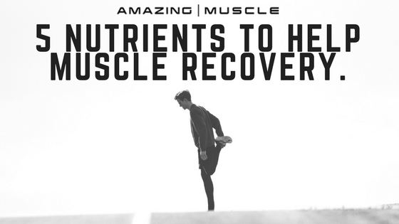 5 NUTRIENTS TO HELP MUSCLE RECOVERY