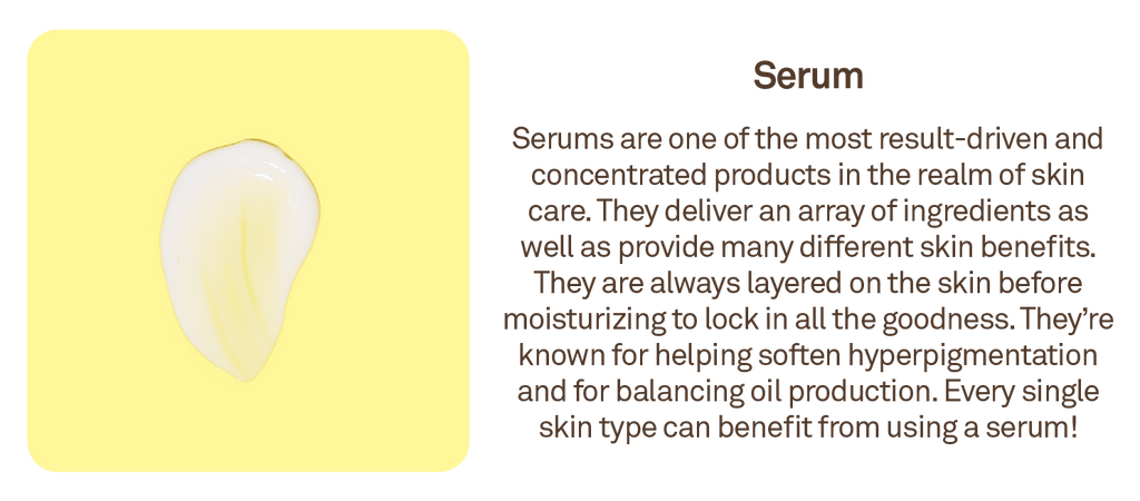 Serum: Serums are one of the most result-driven and concentrated products in the realm of skin care.