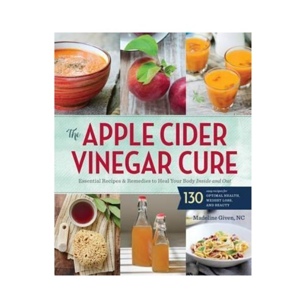 Apple Cider Vinegar Cure : Essential Recipes and Remedies to Heal Your Body Inside and Out