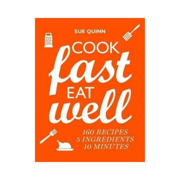 Cook Fast, Eat Well : 5 Ingredients, 10 Minutes, 160 Recipes - Sue Quinn