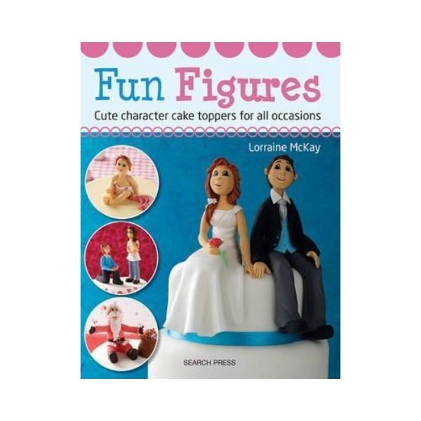 Fun Figures: Cute Character Cake Toppers for all Occasions - Lorraine McKay