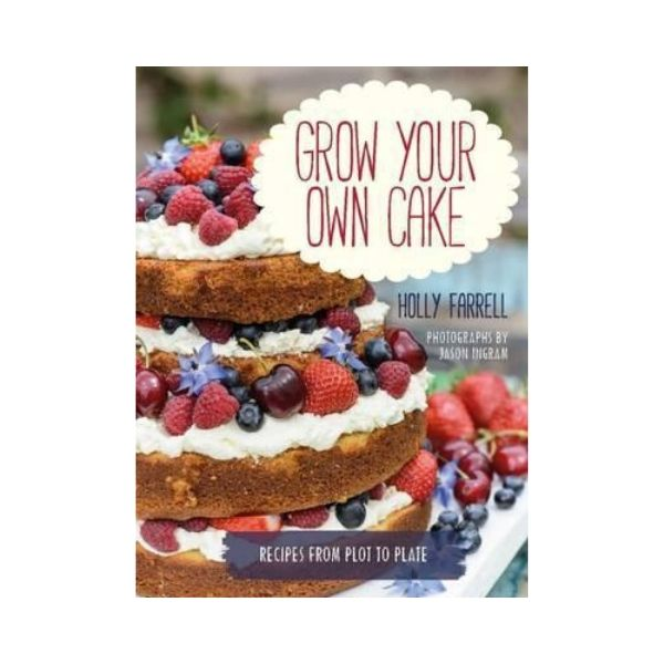 Grow your own Cake:  Recipes from Plot to Plate  - Holly Farrell